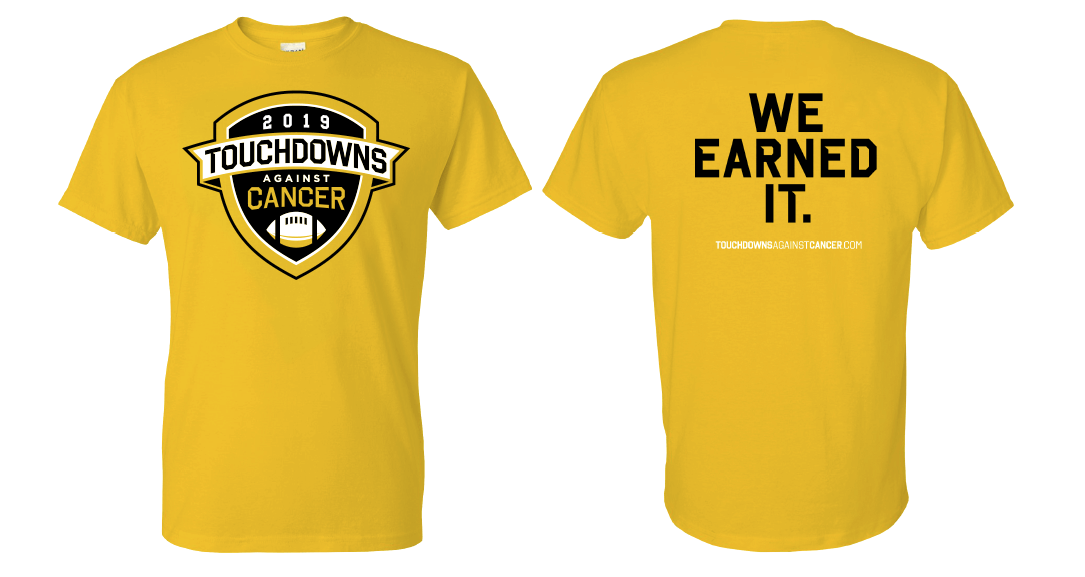 Individuals making a total contribution of $100 or more (TD pledges or flat donations) will earn an exclusive Touchdowns Against Cancer 2019 T-shirt! Qualifying individuals will be emailed an order form at the end of the program. Apparel will be distributed at the conclusion of Touchdowns Against Cancer. If you have any questions, contact support@pledgeit.org.